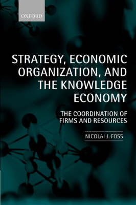 Strategy, Economic Organization, and the Knowledge Economy: The Coordination of Firms and Resources (Hardback)