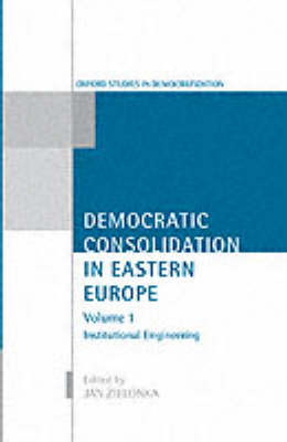 Democratic Consolidation in Eastern Europe: Democratic Consolidation in Eastern Europe: Volume 1: Institutional Engineering Institutional Engineering v. 1 - Oxford Studies in Democratization (Hardback)