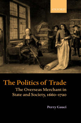 The Politics of Trade: The Overseas Merchant in State and Society, 1660-1720 (Hardback)