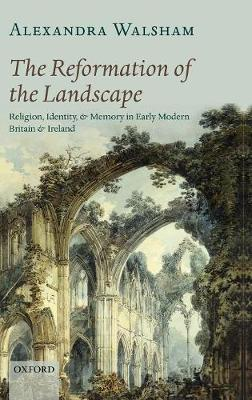 The Reformation of the Landscape: Religion, Identity, and Memory in Early Modern Britain and Ireland (Hardback)