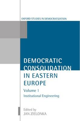 Democratic Consolidation in Eastern Europe: Democratic Consolidation in Eastern Europe: Volume 1: Institutional Engineering Institutional Engineering Volume 1 - Democratic Consolidation in Eastern Europe (Paperback)