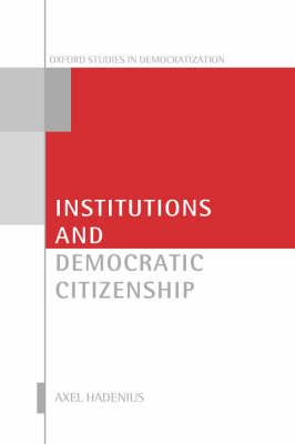 Institutions and Democratic Citizenship - Oxford Studies in Democratization (Hardback)