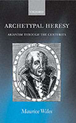 Archetypal Heresy: Arianism Through the Centuries (Paperback)