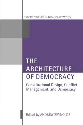 The Architecture of Democracy: Constitutional Design, Conflict Management, and Democracy - Oxford Studies in Democratization (Paperback)