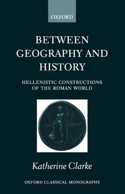 Between Geography and History: Hellenistic Constructions of the Roman World - Oxford Classical Monographs (Paperback)