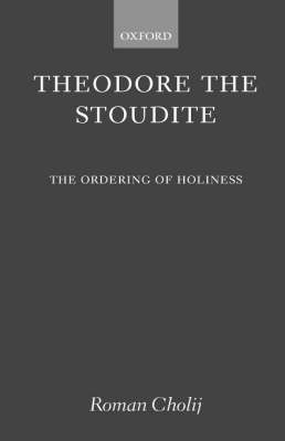 Theodore the Stoudite: The Ordering of Holiness - Oxford Theological Monographs (Hardback)