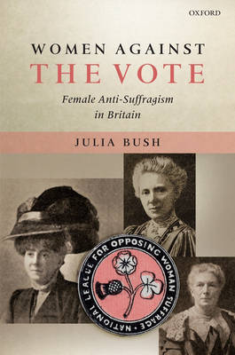 Women Against the Vote: Female Anti-Suffragism in Britain (Hardback)