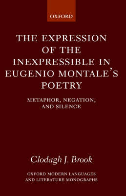 The Expression of the Inexpressible in Eugenio Montale's Poetry: Metaphor, Negation, and Silence - Oxford Modern Languages and Literature Monographs (Hardback)