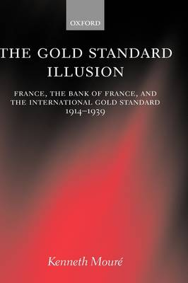 The Gold Standard Illusion: France, the Bank of France, and the International Gold Standard, 1914-1939 (Hardback)