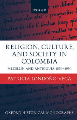 Religion, Society, and Culture in Colombia: Medellin and Antioquia, 1850-1930 - Oxford Historical Monographs (Hardback)