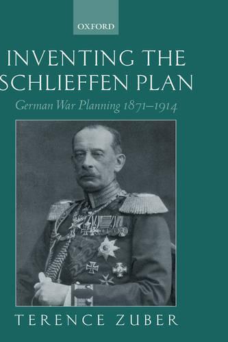 Inventing the Schlieffen Plan: German War Planning 1871-1914 (Hardback)