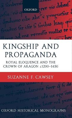 Kingship and Propaganda: Royal Eloquence and the Crown of Aragon c.1200-1450 - Oxford Historical Monographs (Hardback)