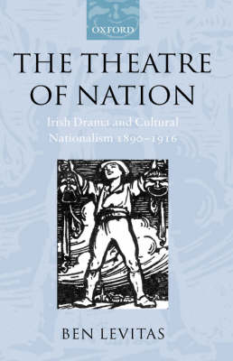 The Theatre of Nation: Irish Drama and Cultural Nationalism 1890-1916 - Oxford Historical Monographs (Hardback)