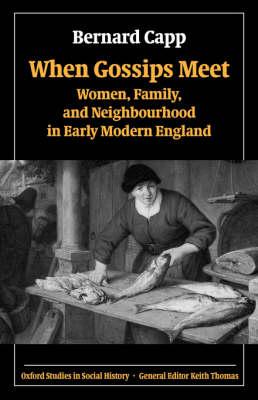 When Gossips Meet: Women, Family, and Neighbourhood in Early Modern England - Oxford Studies in Social History (Hardback)