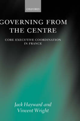 Governing from the Centre: Core Executive Coordination in France (Hardback)