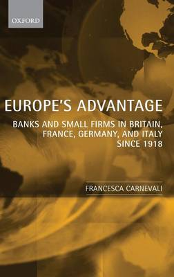 Europe's Advantage: Banks and Small Firms in Britain, France, Germany, and Italy since 1918 (Hardback)