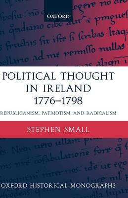 Political Thought in Ireland 1776-1798: Republicanism, Patriotism, and Radicalism - Oxford Historical Monographs (Hardback)