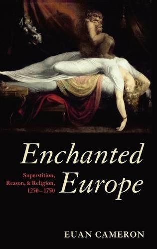 Enchanted Europe: Superstition, Reason, and Religion 1250-1750 (Hardback)