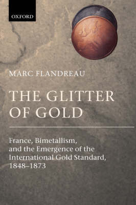 The Glitter of Gold: France, Bimetallism, and the Emergence of the International Gold Standard, 1848-1873 (Hardback)