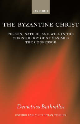 The Byzantine Christ: Person, Nature, and Will in the Christology of Saint Maximus the Confessor - Oxford Early Christian Studies (Hardback)