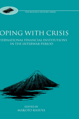 Coping with Crisis: International Financial Institutions in the Interwar Period - Fuji Business History (Hardback)