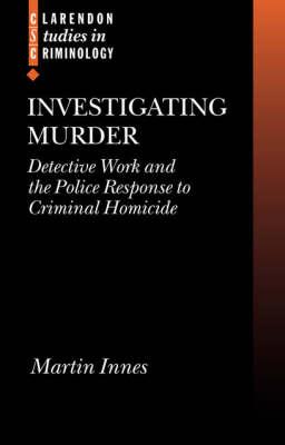 Investigating Murder: Detective Work and the Police Response to Criminal Homicide - Clarendon Studies in Criminology (Hardback)