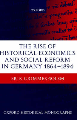 The Rise of Historical Economics and Social Reform in Germany 1864-1894 - Oxford Historical Monographs (Hardback)