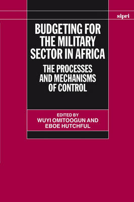 Budgeting for the Military Sector in Africa: The Processes and Mechanisms of Control - SIPRI Monographs (Hardback)