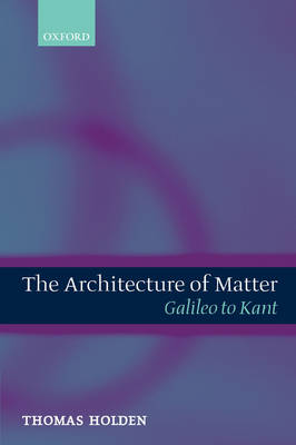 The The Architecture of Matter: The Architecture of Matter Galileo to Kant (Hardback)