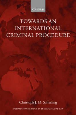 Towards an International Criminal Procedure - Oxford Monographs in International Law (Paperback)
