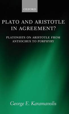Plato and Aristotle in Agreement?: Platonists on Aristotle from Antiochus to Porphyry - Oxford Philosophical Monographs (Hardback)