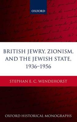 British Jewry, Zionism, and the Jewish State, 1936-1956 - Oxford Historical Monographs (Hardback)