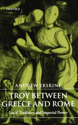 Troy Between Greece and Rome: Local Tradition and Imperial Power (Paperback)