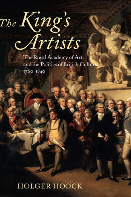 The King's Artists: The Royal Academy of Arts and the Politics of British Culture 1760-1840 - Oxford Historical Monographs (Hardback)