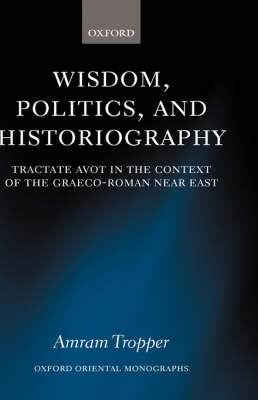 Wisdom, Politics, and Historiography: Tractate Avot in the Context of the Graeco-Roman Near East - Oxford Oriental Monographs (Hardback)