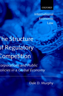 The Structure of Regulatory Competition: Corporations and Public Policies in a Global Economy - International Economic Law Series (Hardback)