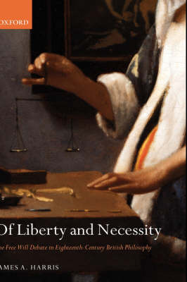 Of Liberty and Necessity: The Free Will Debate in Eighteenth-Century British Philosophy - Oxford Philosophical Monographs (Hardback)