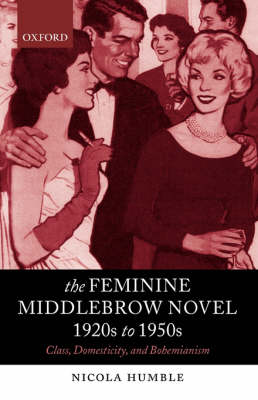 The Feminine Middlebrow Novel, 1920s to 1950s: Class, Domesticity, and Bohemianism (Paperback)