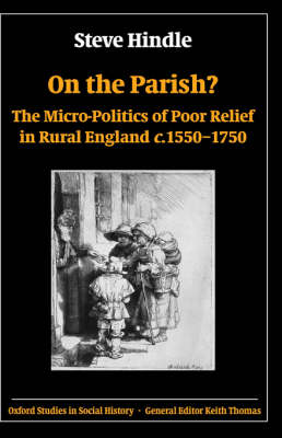 On the Parish?: The Micro-Politics of Poor Relief in Rural England c.1550-1750 - Oxford Studies in Social History (Hardback)