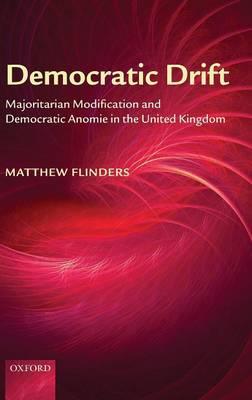 Democratic Drift: Majoritarian Modification and Democratic Anomie in the United Kingdom (Hardback)