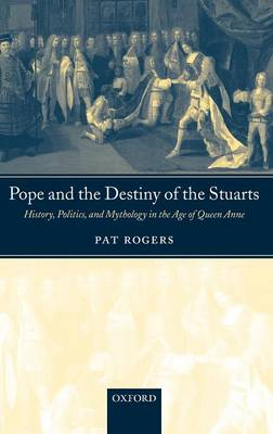 Pope and the Destiny of the Stuarts: History, Politics, and Mythology in the Age of Queen Anne (Hardback)