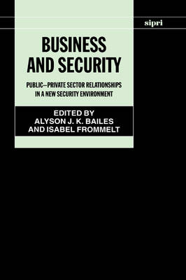 Business and Security: Public-Private Sector Relationships in a New Security Environment - SIPRI Monographs (Hardback)