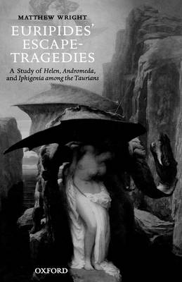 Euripides' Escape-Tragedies: A Study of Helen, Andromeda, and Iphigenia among the Taurians (Hardback)