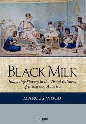 Black Milk: Imagining Slavery in the Visual Cultures of Brazil and America (Hardback)