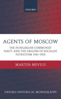 Agents of Moscow: The Hungarian Communist Party and the Origins of Socialist Patriotism 1941-1953 - Oxford Historical Monographs (Hardback)