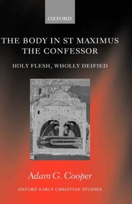 The Body in St Maximus the Confessor: Holy Flesh, Wholly Deified - Oxford Early Christian Studies (Hardback)