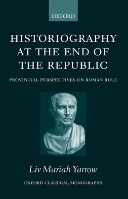 Historiography at the End of the Republic: Provincial Perspectives on Roman Rule - Oxford Classical Monographs (Hardback)