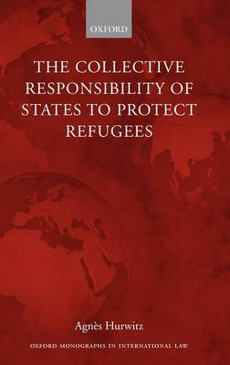 The Collective Responsibility of States to Protect Refugees - Oxford Monographs in International Law (Hardback)