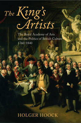 The King's Artists: The Royal Academy of Arts and the Politics of British Culture 1760-1840 - Oxford Historical Monographs (Paperback)