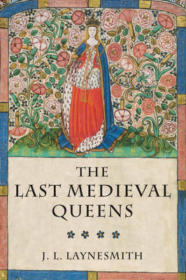 The Last Medieval Queens: English Queenship 1445-1503 (Paperback)
